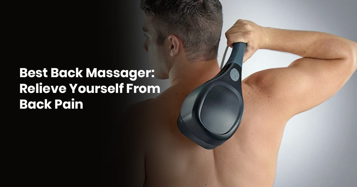 Best Back Massager: Relieve Yourself From Back Pain